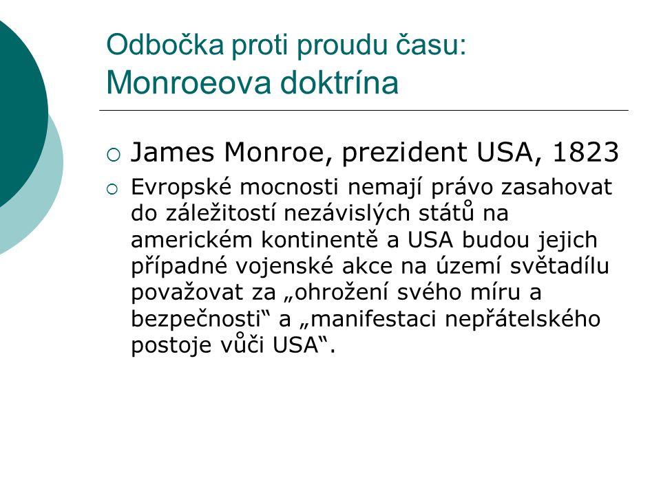 Odbočka proti proudu času: Monroeova doktrína  James Monroe, prezident USA, 1823  Evropské mocnosti nemají právo zasahovat do záležitostí nezávislýc