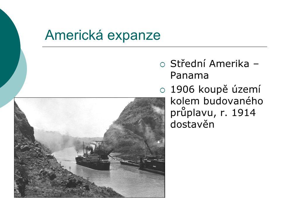 Americká expanze  Střední Amerika – Panama  1906 koupě území kolem budovaného průplavu, r. 1914 dostavěn