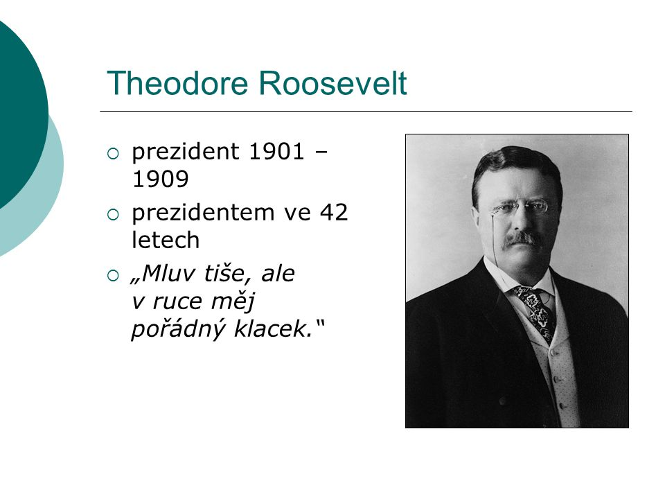 """Theodore Roosevelt  prezident 1901 – 1909  prezidentem ve 42 letech  """"Mluv tiše, ale v ruce měj pořádný klacek."""""""