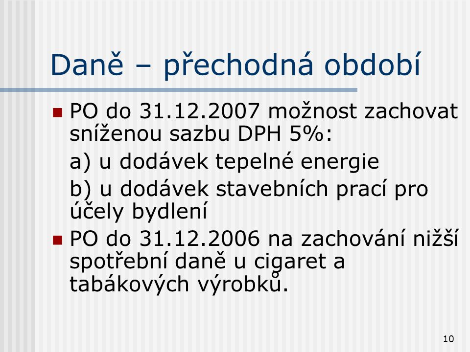 10 Daně – přechodná období PO do 31.12.2007 možnost zachovat sníženou sazbu DPH 5%: a) u dodávek tepelné energie b) u dodávek stavebních prací pro účely bydlení PO do 31.12.2006 na zachování nižší spotřební daně u cigaret a tabákových výrobků.