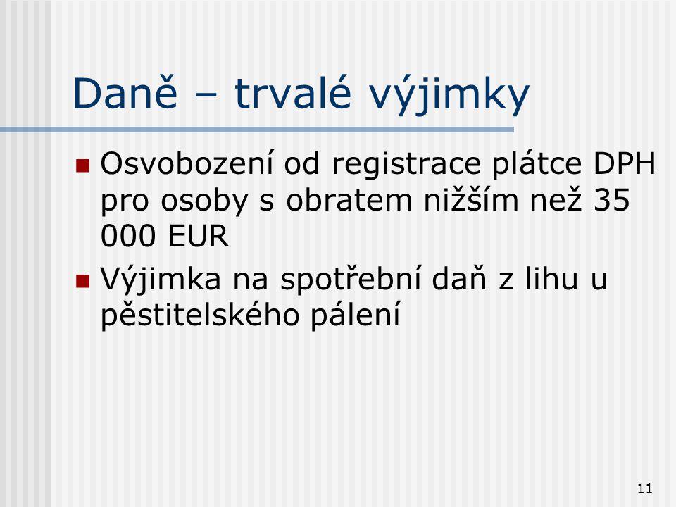 11 Daně – trvalé výjimky Osvobození od registrace plátce DPH pro osoby s obratem nižším než 35 000 EUR Výjimka na spotřební daň z lihu u pěstitelského pálení