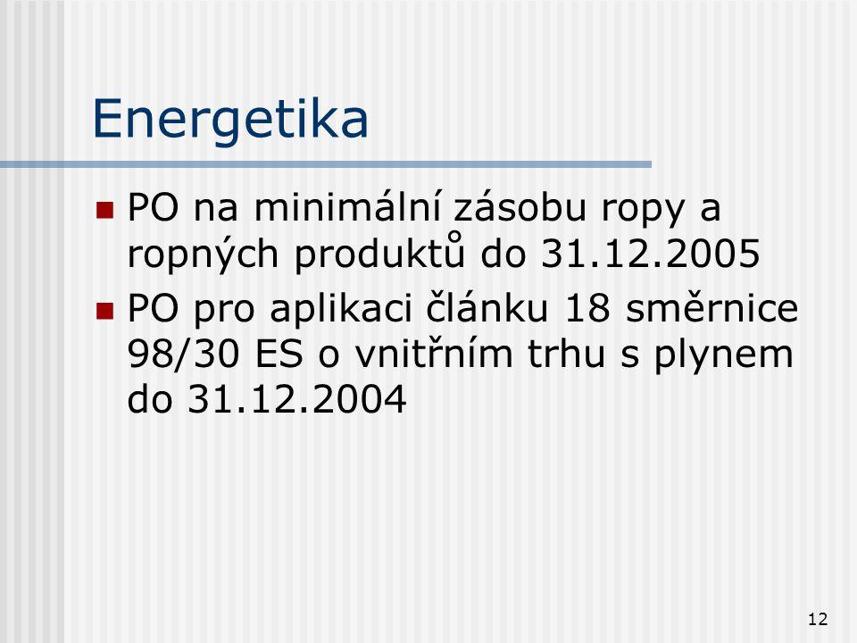 12 Energetika PO na minimální zásobu ropy a ropných produktů do 31.12.2005 PO pro aplikaci článku 18 směrnice 98/30 ES o vnitřním trhu s plynem do 31.12.2004
