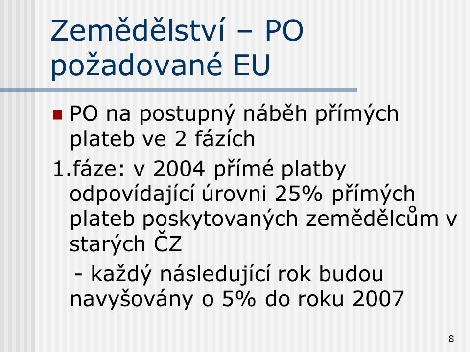 8 Zemědělství – PO požadované EU PO na postupný náběh přímých plateb ve 2 fázích 1.fáze: v 2004 přímé platby odpovídající úrovni 25% přímých plateb poskytovaných zemědělcům v starých ČZ - každý následující rok budou navyšovány o 5% do roku 2007