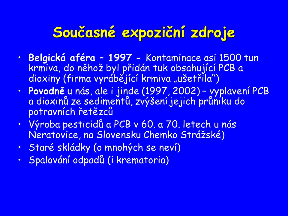 """Současné expoziční zdroje Belgická aféra – 1997 - Kontaminace asi 1500 tun krmiva, do něhož byl přidán tuk obsahující PCB a dioxiny (firma vyrábějící krmiva """"ušetřila ) Povodně u nás, ale i jinde (1997, 2002) – vyplavení PCB a dioxinů ze sedimentů, zvýšení jejich průniku do potravních řetězců Výroba pesticidů a PCB v 60."""