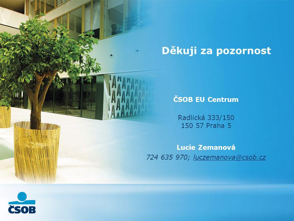 ČSOB EU Centrum Radlická 333/150 150 57 Praha 5 Lucie Zemanová 724 635 970; luczemanova@csob.czluczemanova@csob.cz Děkuji za pozornost