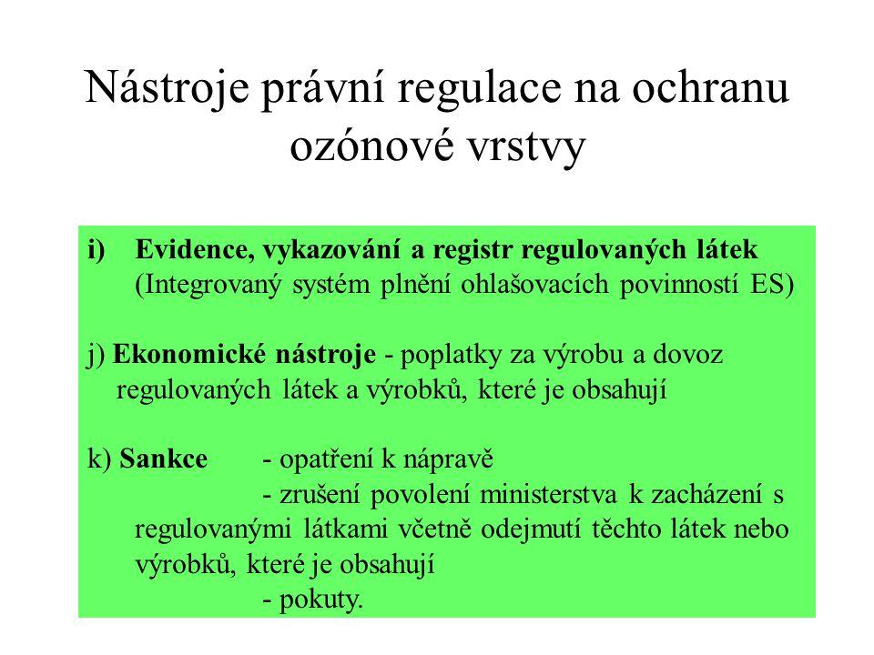 Nástroje právní regulace na ochranu ozónové vrstvy i)Evidence, vykazování a registr regulovaných látek (Integrovaný systém plnění ohlašovacích povinností ES) j) Ekonomické nástroje - poplatky za výrobu a dovoz regulovaných látek a výrobků, které je obsahují k) Sankce- opatření k nápravě - zrušení povolení ministerstva k zacházení s regulovanými látkami včetně odejmutí těchto látek nebo výrobků, které je obsahují - pokuty.