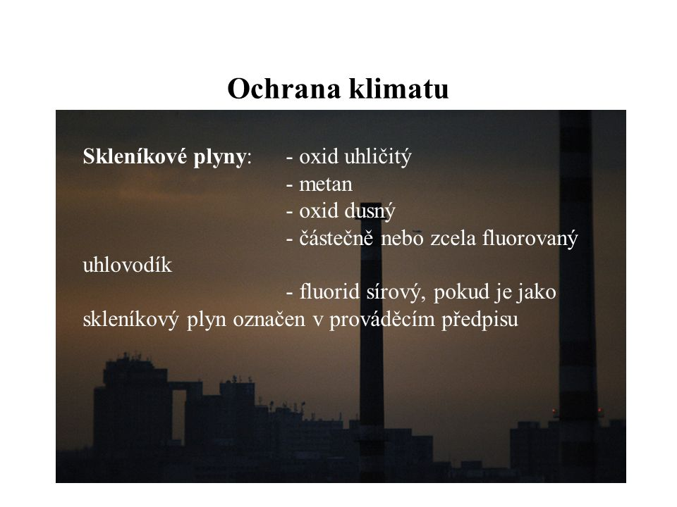 Ochrana klimatu Skleníkové plyny:- oxid uhličitý - metan - oxid dusný - částečně nebo zcela fluorovaný uhlovodík - fluorid sírový, pokud je jako skleníkový plyn označen v prováděcím předpisu