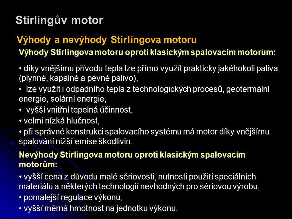 Stirlingův motor Výhody a nevýhody Stirlingova motoru Výhody Stirlingova motoru oproti klasickým spalovacím motorům: díky vnějšímu přívodu tepla lze přímo využít prakticky jakéhokoli paliva (plynné, kapalné a pevné palivo), lze využít i odpadního tepla z technologických procesů, geotermální energie, solární energie, vyšší vnitřní tepelná účinnost, velmi nízká hlučnost, při správné konstrukci spalovacího systému má motor díky vnějšímu spalování nižší emise škodlivin.