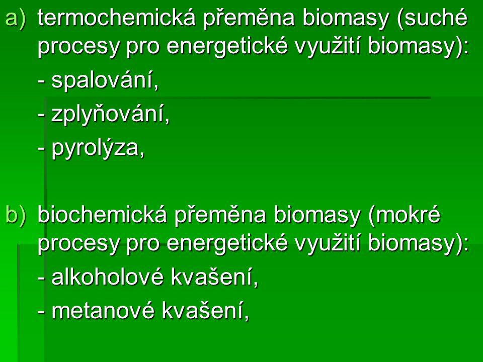 a)termochemická přeměna biomasy (suché procesy pro energetické využití biomasy): - spalování, - zplyňování, - pyrolýza, b)biochemická přeměna biomasy