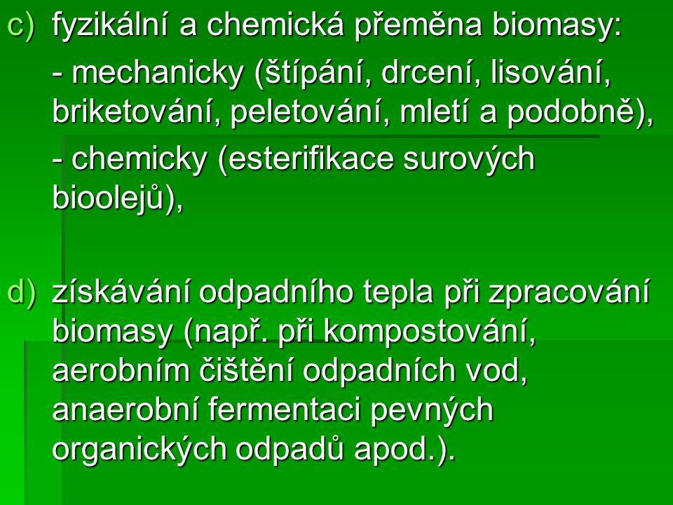 c)fyzikální a chemická přeměna biomasy: - mechanicky (štípání, drcení, lisování, briketování, peletování, mletí a podobně), - chemicky (esterifikace s