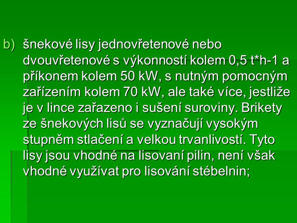 b)šnekové lisy jednovřetenové nebo dvouvřetenové s výkonností kolem 0,5 t*h-1 a příkonem kolem 50 kW, s nutným pomocným zařízením kolem 70 kW, ale tak