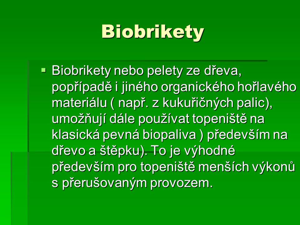 Biobrikety  Biobrikety nebo pelety ze dřeva, popřípadě i jiného organického hořlavého materiálu ( např. z kukuřičných palic), umožňují dále používat