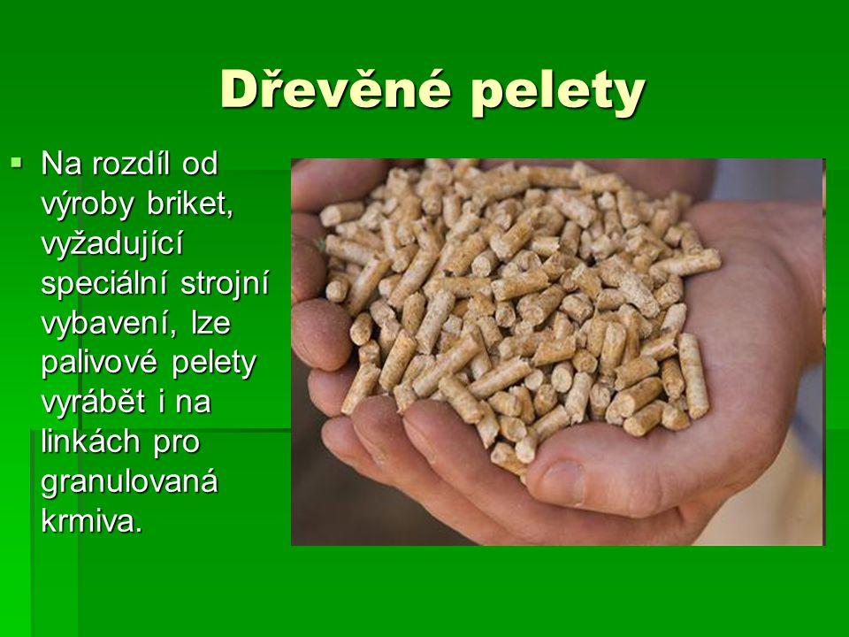 Dřevěné pelety  Na rozdíl od výroby briket, vyžadující speciální strojní vybavení, lze palivové pelety vyrábět i na linkách pro granulovaná krmiva.