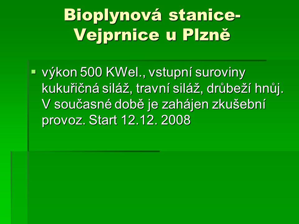 Bioplynová stanice- Vejprnice u Plzně  výkon 500 KWel., vstupní suroviny kukuřičná siláž, travní siláž, drůbeží hnůj. V současné době je zahájen zkuš