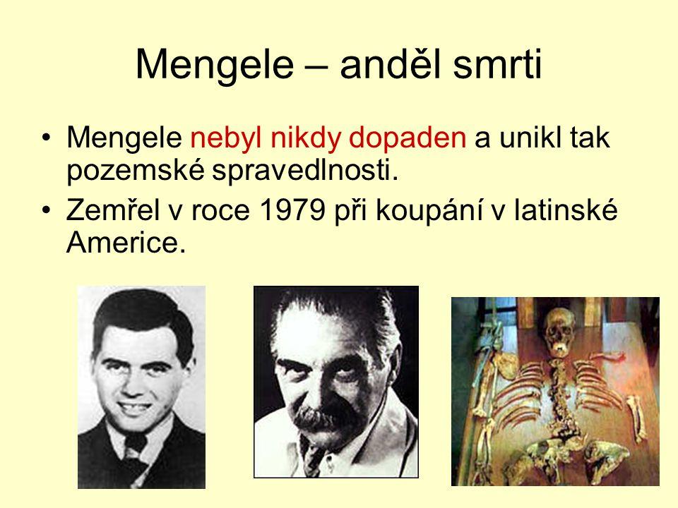 Mengele – anděl smrti Mengele nebyl nikdy dopaden a unikl tak pozemské spravedlnosti. Zemřel v roce 1979 při koupání v latinské Americe.