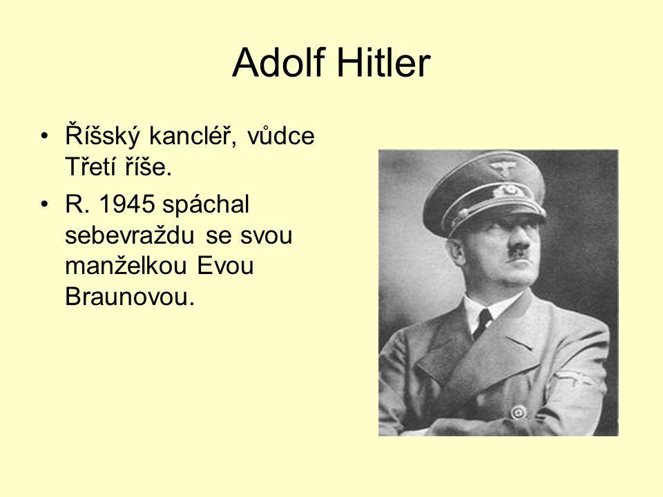 Adolf Hitler Říšský kancléř, vůdce Třetí říše. R. 1945 spáchal sebevraždu se svou manželkou Evou Braunovou.