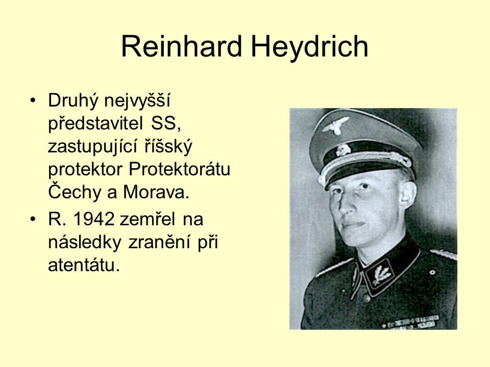 Reinhard Heydrich Druhý nejvyšší představitel SS, zastupující říšský protektor Protektorátu Čechy a Morava. R. 1942 zemřel na následky zranění při ate