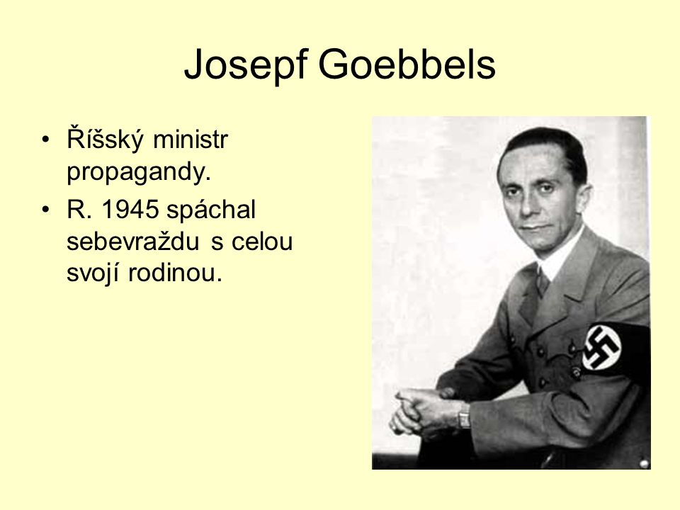 Josepf Goebbels Říšský ministr propagandy. R. 1945 spáchal sebevraždu s celou svojí rodinou.