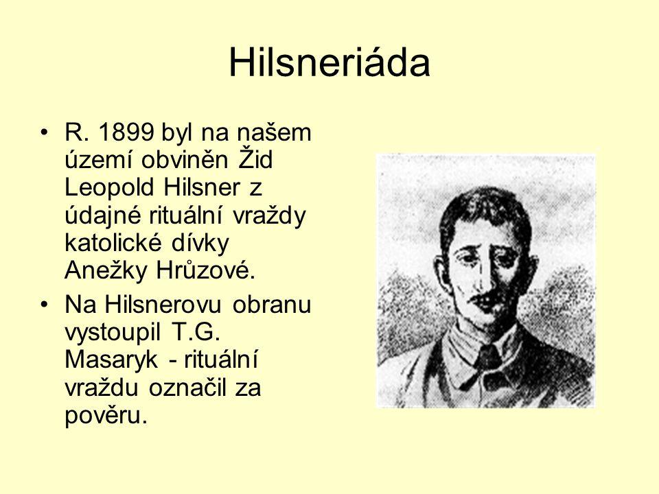 Hilsneriáda R. 1899 byl na našem území obviněn Žid Leopold Hilsner z údajné rituální vraždy katolické dívky Anežky Hrůzové. Na Hilsnerovu obranu vysto