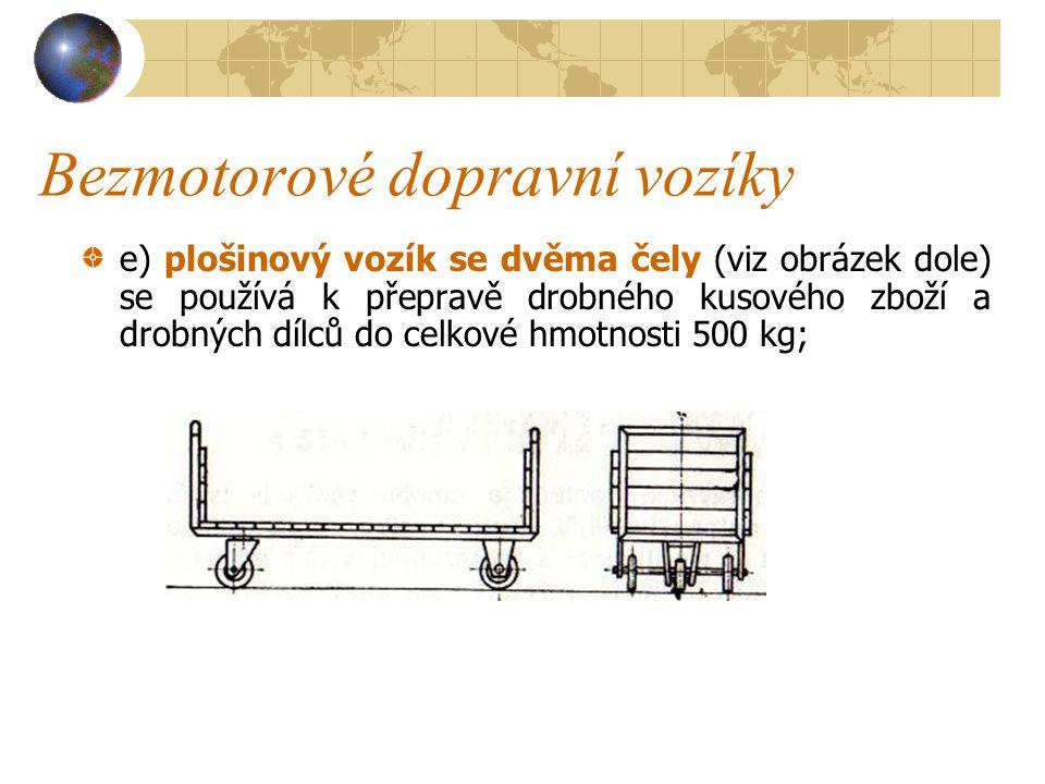 Bezmotorové dopravní vozíky c)čtyřkolový plošinový vozík s ojí se používá k přepravě kusového zboží a materiálu do hmotnosti 500 kg; d)čtyřkolový vozí