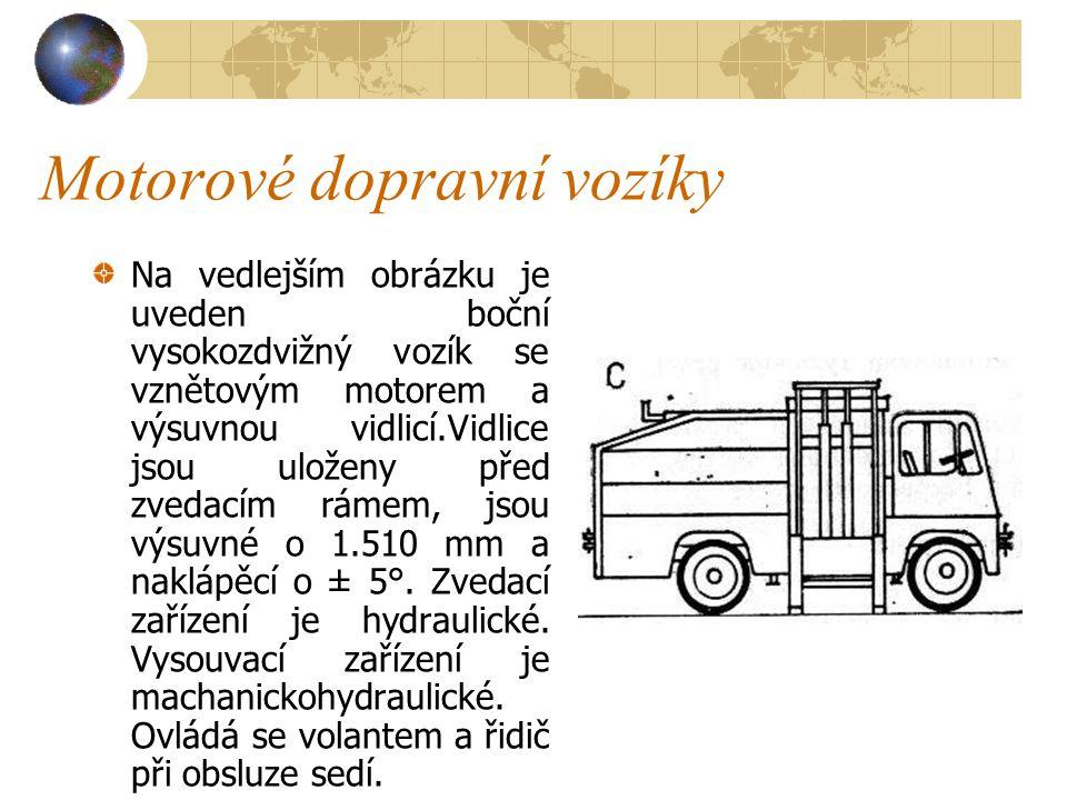 Motorové dopravní vozíky Jejich pojezd vyžaduje tvrdou, zpevněnou dráhu. Nosnost vysokozdvižných vozíků je od,0,5 do 6ti tun, maximální zdvih je až 6