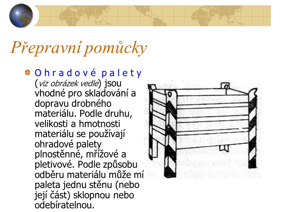 Přepravní pomůcky P r o s t é p a l e t y mohou být zhotoveny z různého materiálu, nejčastěji však bývají dřevěné ( viz obrázek vedle ) Používají se p