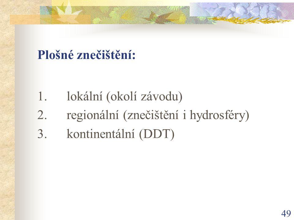49 Plošné znečištění: 1. lokální (okolí závodu) 2. regionální (znečištění i hydrosféry) 3. kontinentální (DDT)
