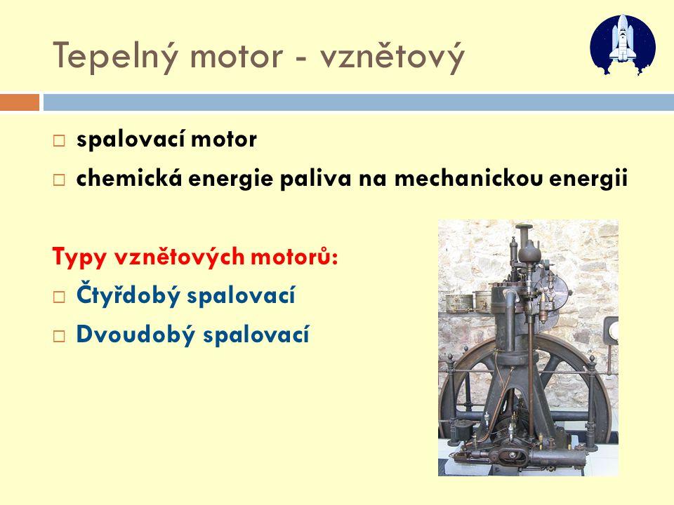 Tepelný motor - vznětový  spalovací motor  chemická energie paliva na mechanickou energii Typy vznětových motorů:  Čtyřdobý spalovací  Dvoudobý sp