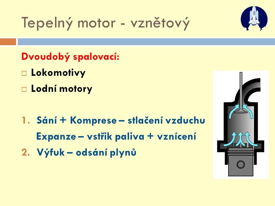 Tepelný motor - vznětový Dvoudobý spalovací:  Lokomotivy  Lodní motory 1.Sání + Komprese – stlačení vzduchu Expanze – vstřik paliva + vznícení 2.Výf