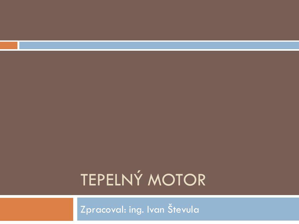 TEPELNÝ MOTOR Zpracoval: ing. Ivan Števula