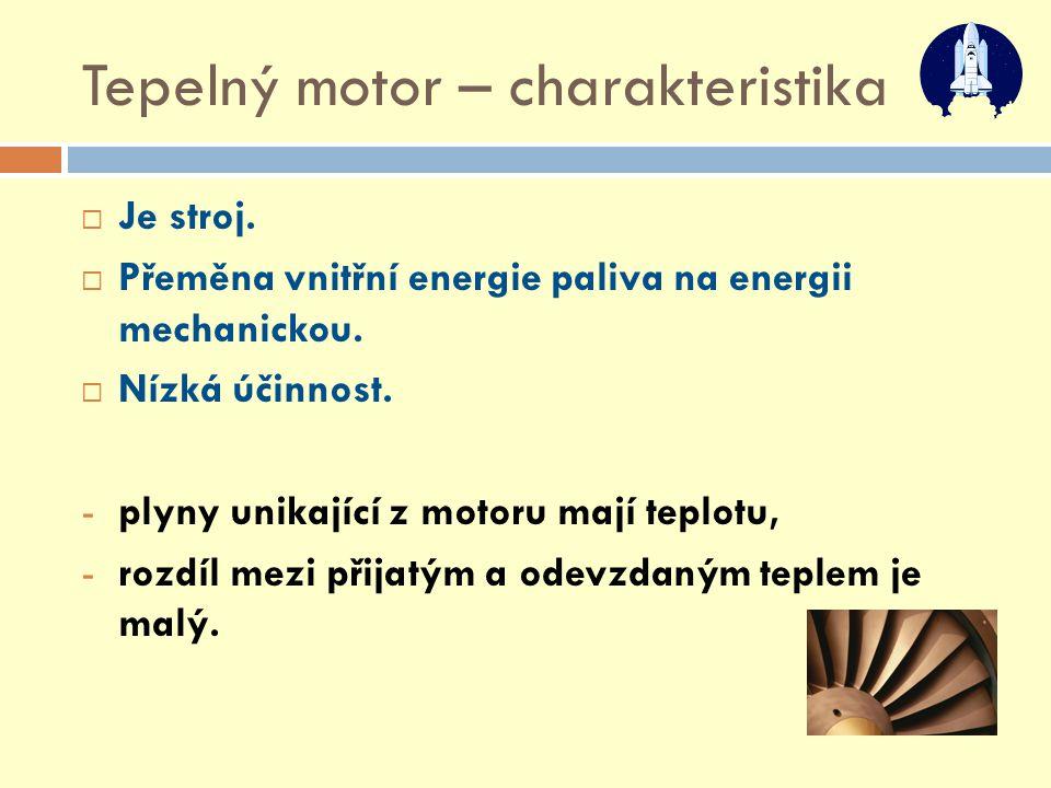 Tepelný motor – charakteristika  Je stroj.  Přeměna vnitřní energie paliva na energii mechanickou.  Nízká účinnost. -plyny unikající z motoru mají