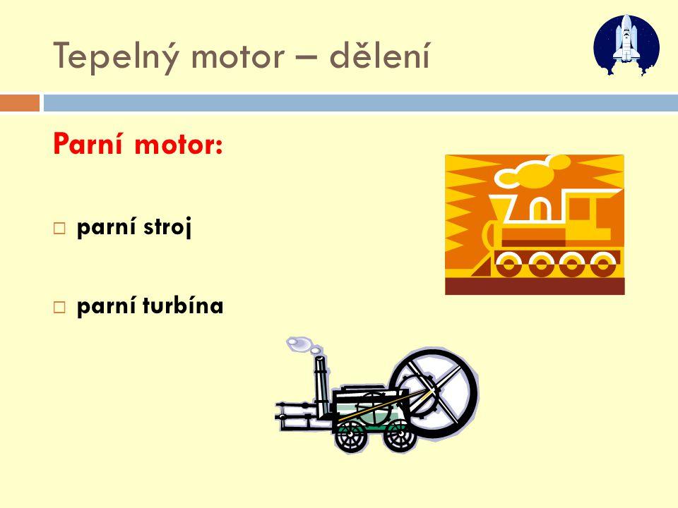 Tepelný motor – dělení Parní motor:  parní stroj  parní turbína