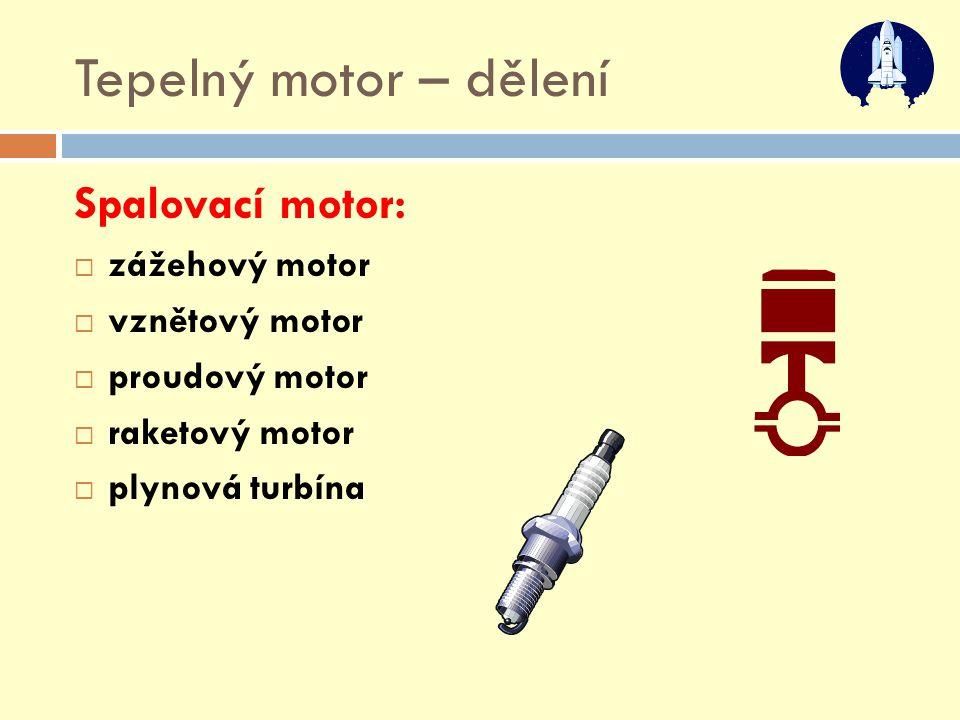 Tepelný motor – dělení Spalovací motor:  zážehový motor  vznětový motor  proudový motor  raketový motor  plynová turbína