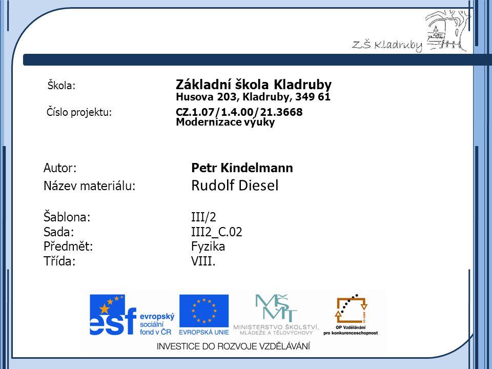 Základní škola Kladruby 2011  Škola: Základní škola Kladruby Husova 203, Kladruby, 349 61 Číslo projektu:CZ.1.07/1.4.00/21.3668 Modernizace výuky Autor:Petr Kindelmann Název materiálu: Rudolf Diesel Šablona:III/2 Sada:III2_C.02 Předmět:Fyzika Třída:VIII.