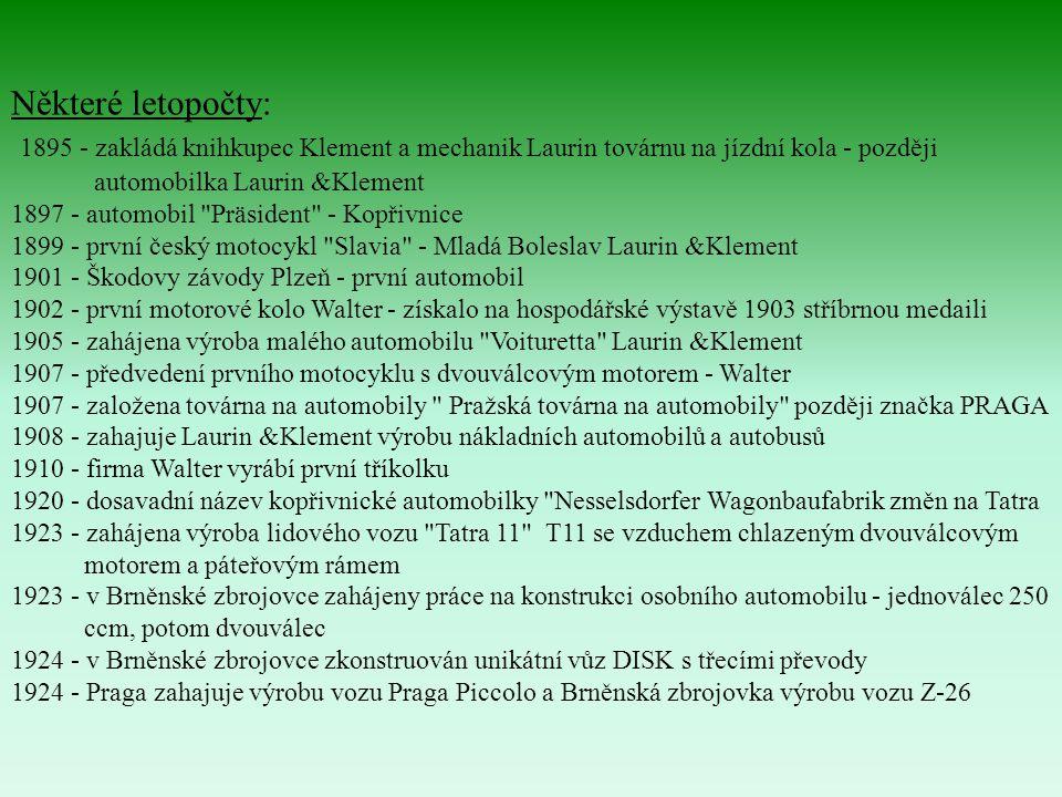 Některé letopočty: 1895 - zakládá knihkupec Klement a mechanik Laurin továrnu na jízdní kola - později automobilka Laurin &Klement 1897 - automobil Präsident - Kopřivnice 1899 - první český motocykl Slavia - Mladá Boleslav Laurin &Klement 1901 - Škodovy závody Plzeň - první automobil 1902 - první motorové kolo Walter - získalo na hospodářské výstavě 1903 stříbrnou medaili 1905 - zahájena výroba malého automobilu Voituretta Laurin &Klement 1907 - předvedení prvního motocyklu s dvouválcovým motorem - Walter 1907 - založena továrna na automobily Pražská továrna na automobily později značka PRAGA 1908 - zahajuje Laurin &Klement výrobu nákladních automobilů a autobusů 1910 - firma Walter vyrábí první tříkolku 1920 - dosavadní název kopřivnické automobilky Nesselsdorfer Wagonbaufabrik změn na Tatra 1923 - zahájena výroba lidového vozu Tatra 11 T11 se vzduchem chlazeným dvouválcovým motorem a páteřovým rámem 1923 - v Brněnské zbrojovce zahájeny práce na konstrukci osobního automobilu - jednoválec 250 ccm, potom dvouválec 1924 - v Brněnské zbrojovce zkonstruován unikátní vůz DISK s třecími převody 1924 - Praga zahajuje výrobu vozu Praga Piccolo a Brněnská zbrojovka výrobu vozu Z-26