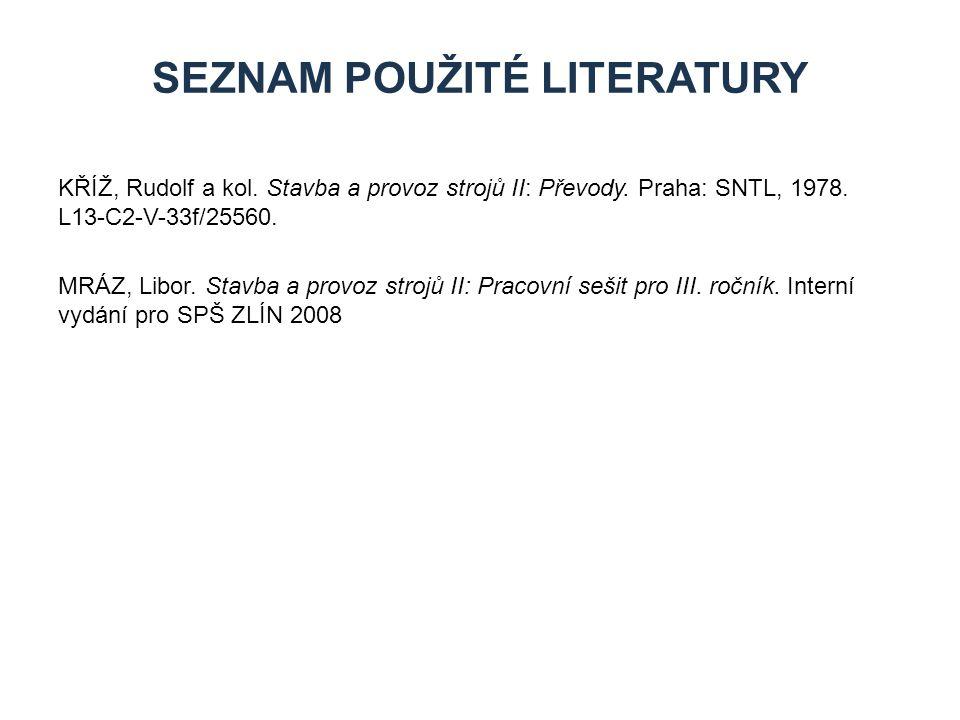 SEZNAM POUŽITÉ LITERATURY KŘÍŽ, Rudolf a kol. Stavba a provoz strojů II: Převody. Praha: SNTL, 1978. L13-C2-V-33f/25560. MRÁZ, Libor. Stavba a provoz