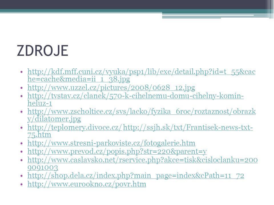 ZDROJE http://kdf.mff.cuni.cz/vyuka/psp1/lib/exe/detail.php?id=t_55&cac he=cache&media=ii_1_38.jpghttp://kdf.mff.cuni.cz/vyuka/psp1/lib/exe/detail.php?id=t_55&cac he=cache&media=ii_1_38.jpg http://www.uzzel.cz/pictures/2008/0628_12.jpg http://tvstav.cz/clanek/570-k-cihelnemu-domu-cihelny-komin- heluz-1http://tvstav.cz/clanek/570-k-cihelnemu-domu-cihelny-komin- heluz-1 http://www.zscholtice.cz/svs/lacko/fyzika_6roc/roztaznost/obrazk y/dilatomer.jpghttp://www.zscholtice.cz/svs/lacko/fyzika_6roc/roztaznost/obrazk y/dilatomer.jpg http://teplomery.divoce.cz/ http://ssjh.sk/txt/Frantisek-news-txt- 75.htmhttp://teplomery.divoce.cz/http://ssjh.sk/txt/Frantisek-news-txt- 75.htm http://www.stresni-parkoviste.cz/fotogalerie.htm http://www.prevod.cz/popis.php?str=220&parent=y http://www.caslavsko.net/rservice.php?akce=tisk&cisloclanku=200 9091003http://www.caslavsko.net/rservice.php?akce=tisk&cisloclanku=200 9091003 http://shop.dela.cz/index.php?main_page=index&cPath=11_72 http://www.eurookno.cz/povr.htm