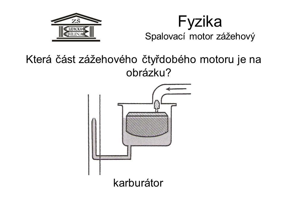 Fyzika Spalovací motor zážehový karburátor Která část zážehového čtyřdobého motoru je na obrázku?