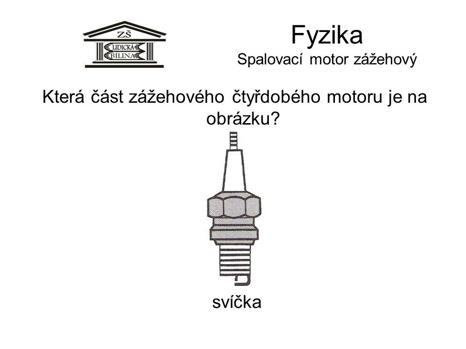 Fyzika Spalovací motor zážehový svíčka Která část zážehového čtyřdobého motoru je na obrázku?