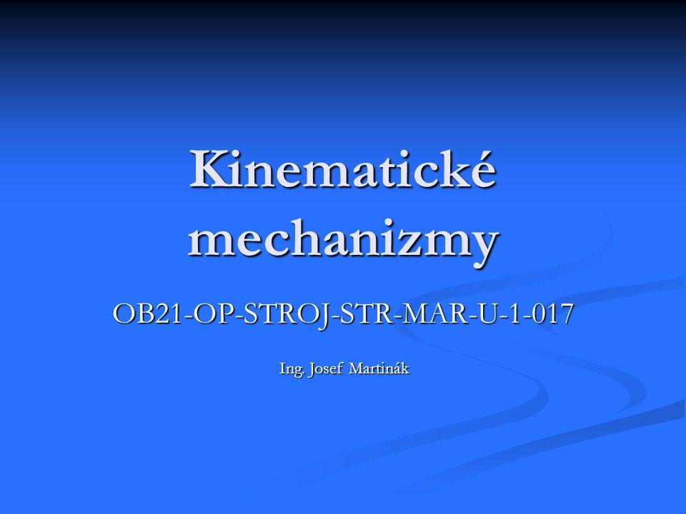 Kinematické mechanizmy OB21-OP-STROJ-STR-MAR-U-1-017 Ing. Josef Martinák