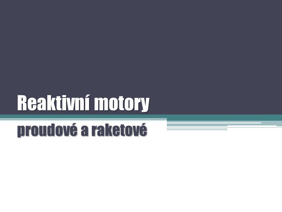 Reaktivní motory  Využívá při tom třetí Newtonův pohybový zákon – zákon akce a reakce :  Reaktivní motor je tepelný stroj, který přeměňuje část vnitřní energie paliva uvolněnou hořením na pohybovou energii;  Každá akce vyvolá stejně velkou reakci opačného směru ;  Akce: Síla, kterou jsou z trysky vypuzeny hořením vzniklé plyny;  Reakce: Síla působící na motor, která uvádí do pohybu letadlo nebo raketu;  Tah motoru: Síla tlačící motor vpřed, daná násobkem průtoku vzduchu a rychlosti vystupujících plynů.