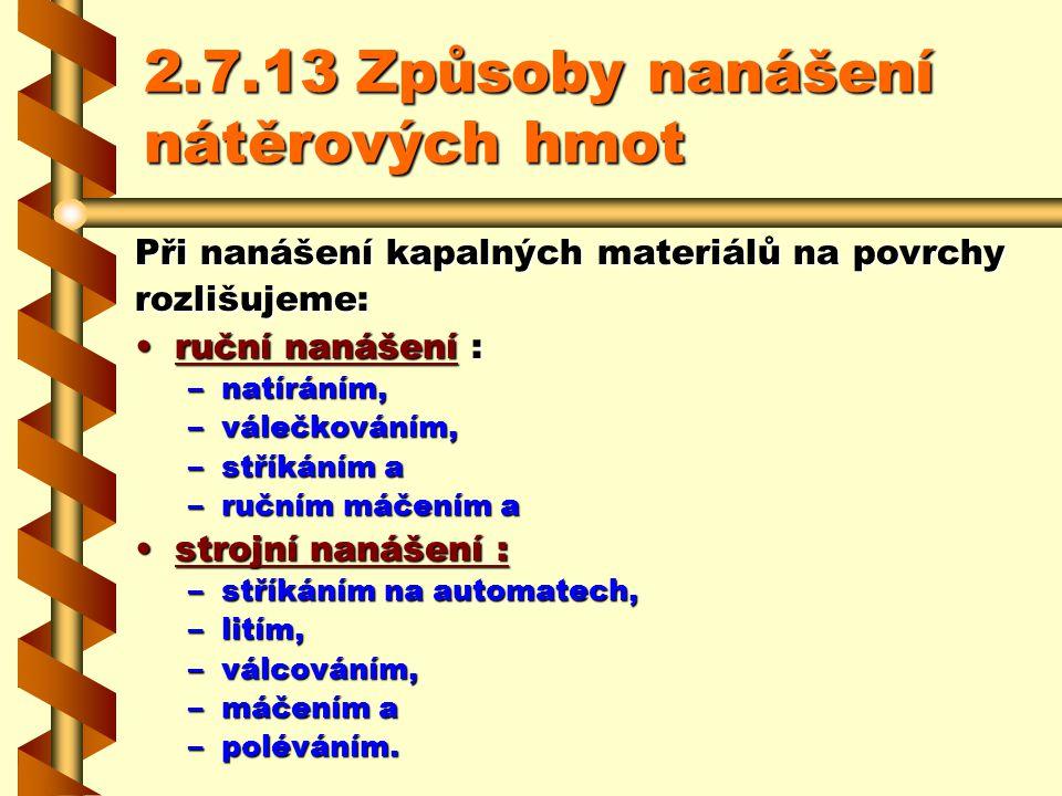 2.7.13Způsoby nanášení nátěrových hmot Při nanášení kapalných materiálů na povrchy rozlišujeme: ruční nanášení : –n–n–n–natíráním, –v–v–v–válečkováním, –s–s–s–stříkáním a –r–r–r–ručním máčením a strojní nanášení : –s–s–s–stříkáním na automatech, –l–l–l–litím, –v–v–v–válcováním, –m–m–m–máčením a –p–p–p–poléváním.