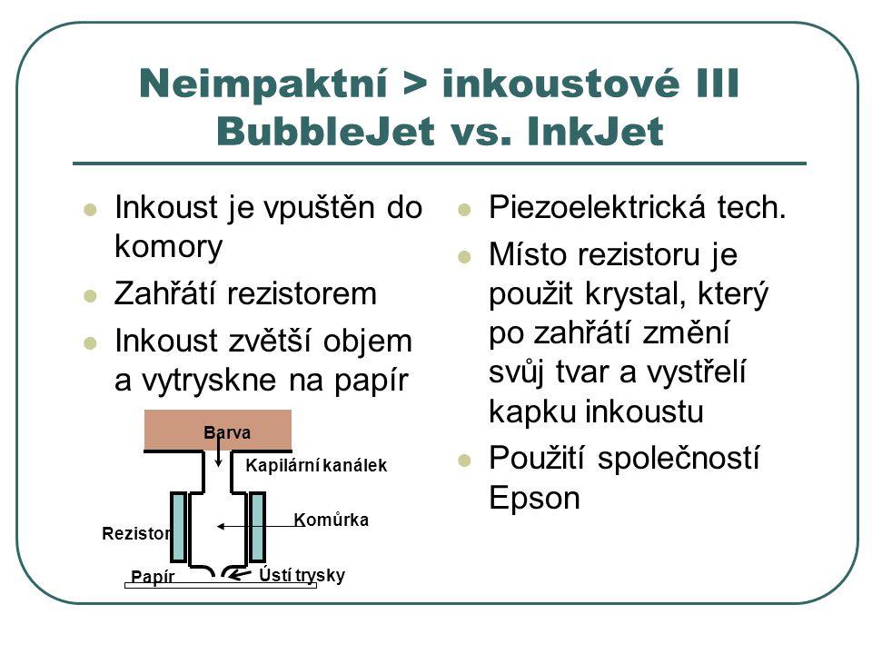 Neimpaktní > inkoustové III BubbleJet vs. InkJet Inkoust je vpuštěn do komory Zahřátí rezistorem Inkoust zvětší objem a vytryskne na papír Piezoelektr