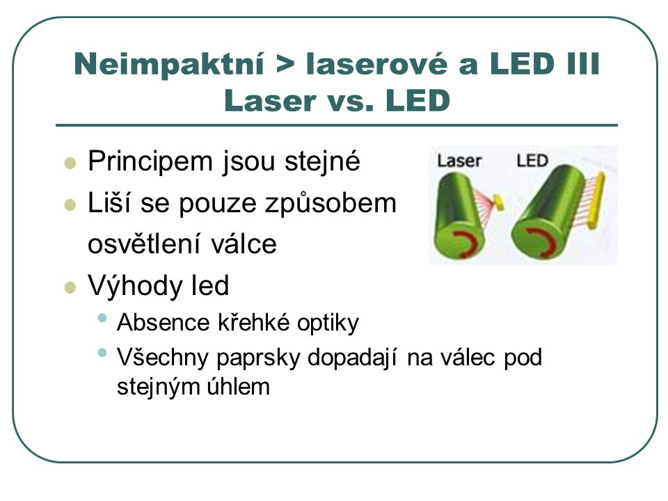 Neimpaktní > laserové a LED III Laser vs. LED Principem jsou stejné Liší se pouze způsobem osvětlení válce Výhody led Absence křehké optiky Všechny pa