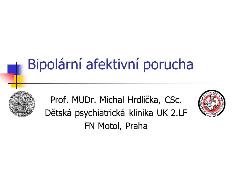 Bipolární afektivní porucha Prof. MUDr. Michal Hrdlička, CSc. Dětská psychiatrická klinika UK 2.LF FN Motol, Praha