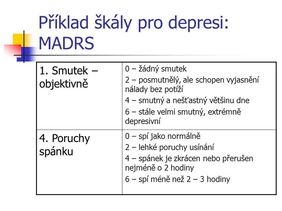 Příklad škály pro depresi: MADRS 1. Smutek – objektivně 0 – žádný smutek 2 – posmutnělý, ale schopen vyjasnění nálady bez potíží 4 – smutný a nešťastn