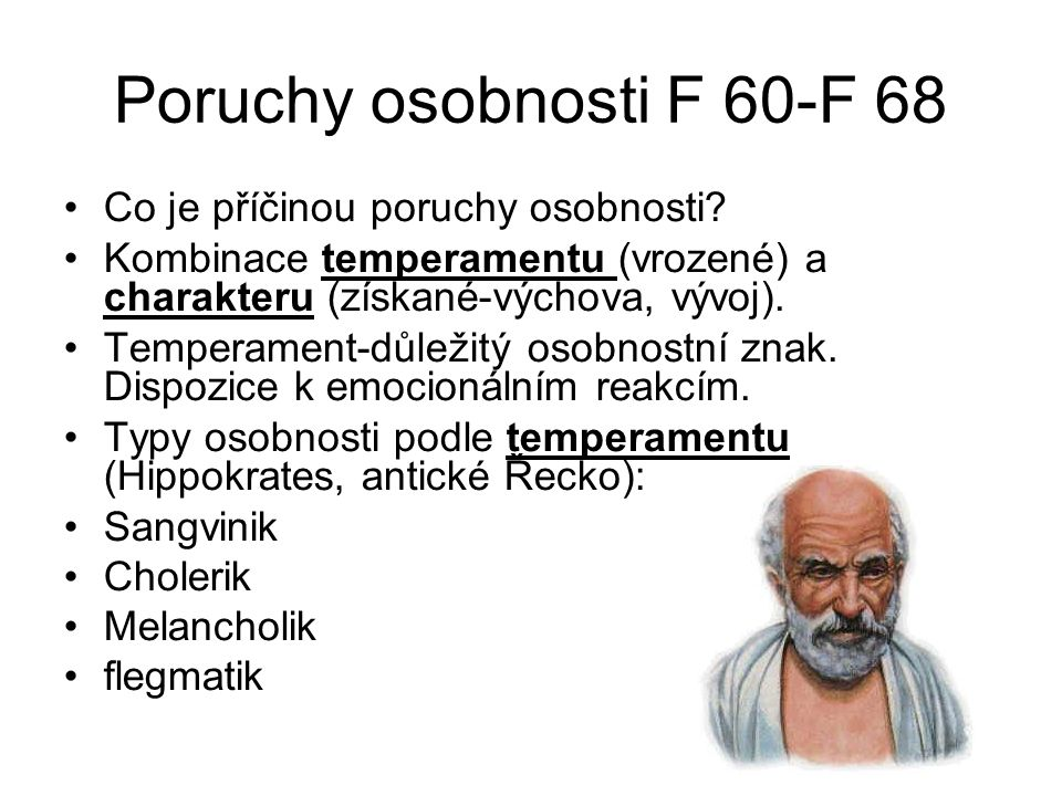Poruchy osobnosti F 60-F 68 Co je příčinou poruchy osobnosti? Kombinace temperamentu (vrozené) a charakteru (získané-výchova, vývoj). Temperament-důle
