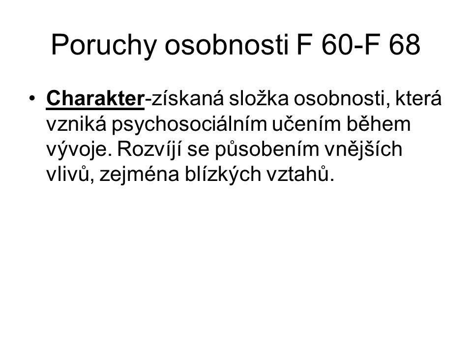 Poruchy osobnosti F 60-F 68 Charakter-získaná složka osobnosti, která vzniká psychosociálním učením během vývoje. Rozvíjí se působením vnějších vlivů,