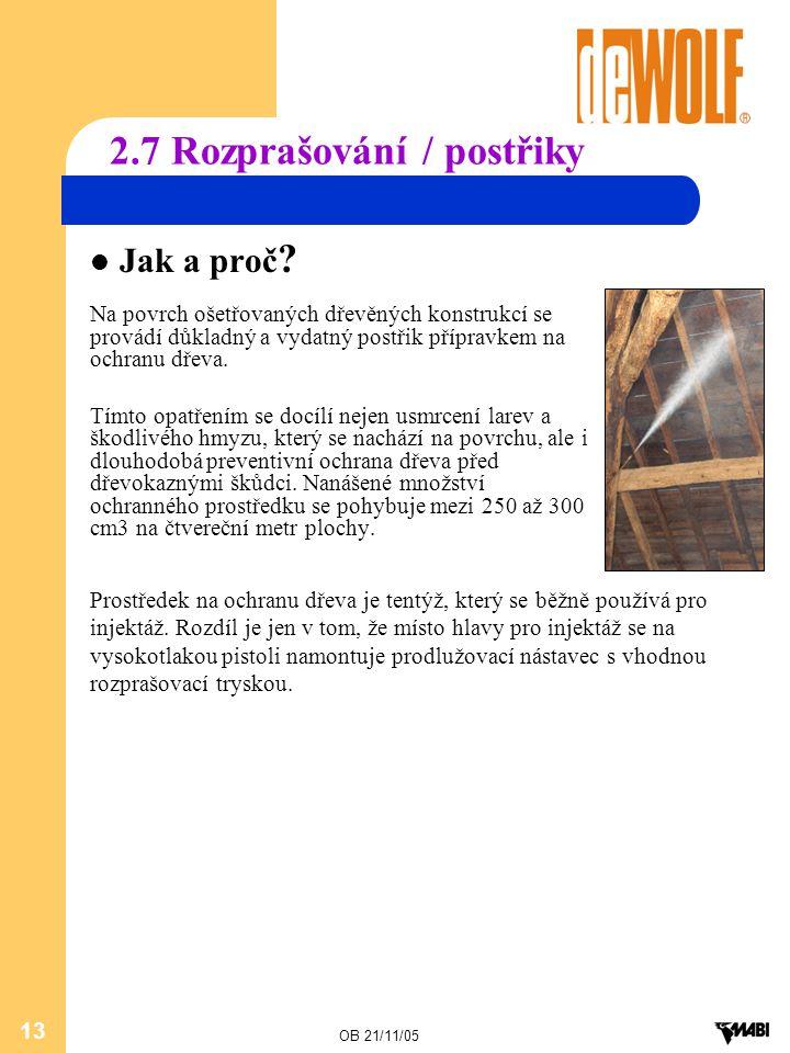 OB 21/11/05 13 2.7 Rozprašování / postřiky Jak a proč ? Na povrch ošetřovaných dřevěných konstrukcí se provádí důkladný a vydatný postřik přípravkem n