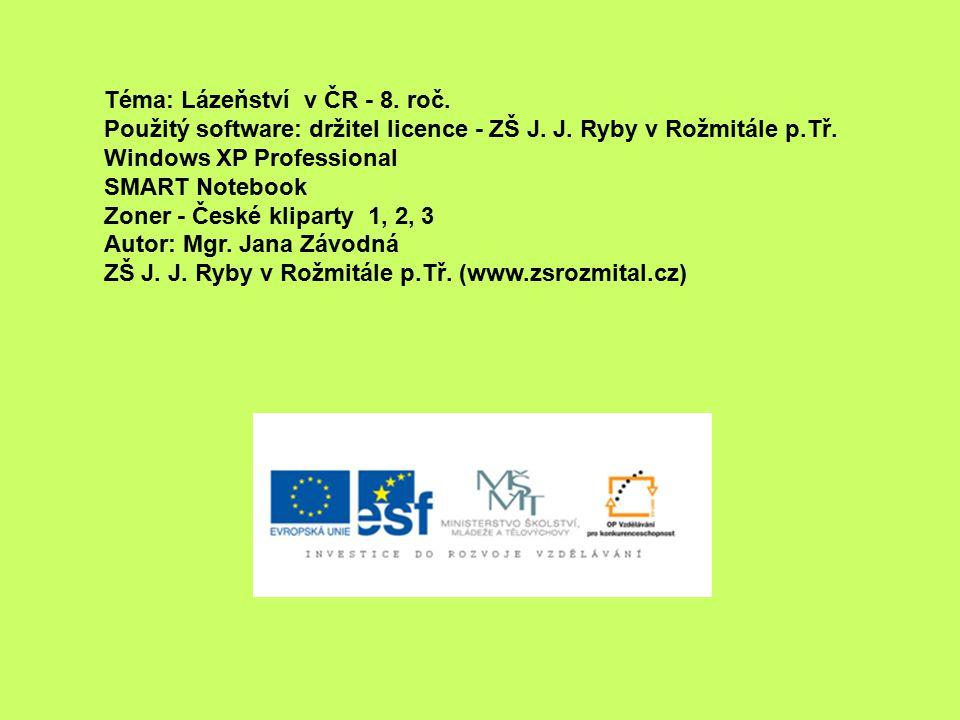 Téma: Lázeňství v ČR - 8. roč. Použitý software: držitel licence - ZŠ J. J. Ryby v Rožmitále p.Tř. Windows XP Professional SMART Notebook Zoner - Česk